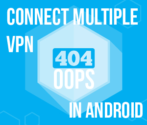Android 101: How Do I Connect with multiple VPN in Android